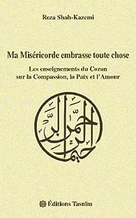 Ma Miséricorde embrasse toute chose : Les enseignements du Coran sur la Compassion, la Paix et l'Amour par Reza Shah-Kazemi