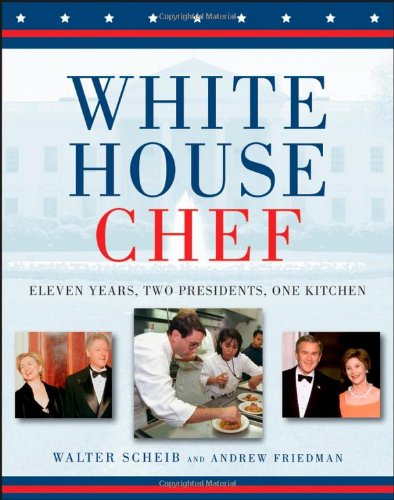 White House Chef: Eleven Years, Two Presidents, One Kitchen by Andrew Friedman, Walter Scheib