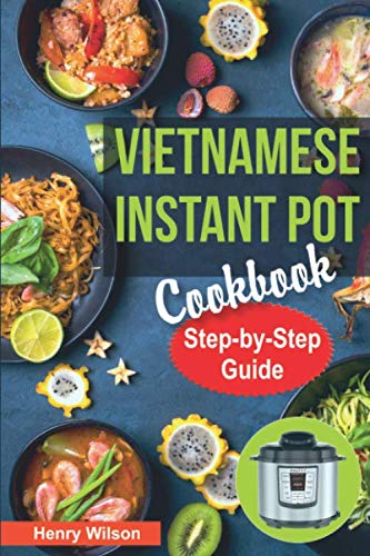 Vietnamese Instant Pot Cookbook: Popular Vietnamese recipes for Pressure Cooker. Quick and Easy Vietnamese Meals for Any Taste!