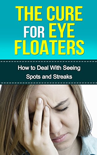THE CURE FOR EYE FLOATERS: HOW TO DEAL WITH SEEING SPOTS AND STREAKS  (Vision Problems, Optical Health, Eye Floaters Cure, Eye Floaters Surgery,  Seeing