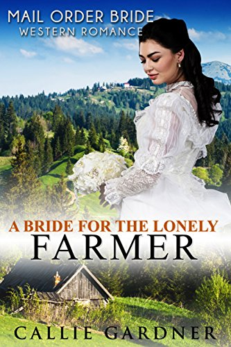 Mail Order Bride: A Bride for the Lonely Farmer: Sweet, Clean, Inspirational Western Historical Romance cover
