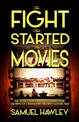 The Fight That Started the Movies: The World Heavyweight Championship, the Birth of Cinema and the First Feature Film by [Hawley, Samuel]