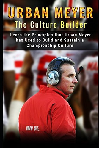 Read Online Urban Meyer: The Culture Builder: Learn the Principles that Urban Meyer has Used to Build and Sustain a Championship Culture with Ohio State Football ebook