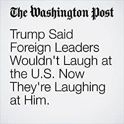 Trump Said Foreign Leaders Wouldn't Laugh at the U.S. Now They're Laughing at Him.