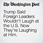 Trump Said Foreign Leaders Wouldn't Laugh at the U.S. Now They're Laughing at Him. | David Nakamura,Anne Gearan