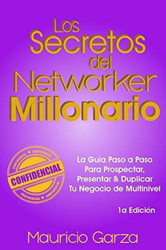 Los Secretos del Networker Millonario: La Guía Paso a Paso Para Prospectar, Presentar & Duplicar Tu Negocio de Multinivel (Spanish Edition)