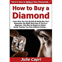 How to Buy a Diamond: Learn How You Can Quickly & Easily Buy Your Diamonds The Right Way Even If You're a Beginner, This New & Simple to Follow Guide Teaches You How Without Failing