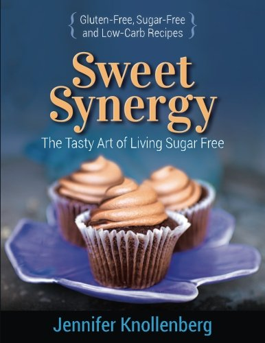 Sweet Synergy: The Tasty Art of Living Sugar Free by Jennifer Knollenberg Lifestyle & Design