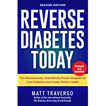 Reverse Diabetes Today - Second Edition: The Scientifically Proven Program to Cure Diabetes and Create Perfect Health (Diabetes Diet - Reversing Diabetes - Insulin Resistance)