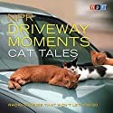 NPR Driveway Moments Cat Tales: Radio Stories That Won't Let You Go Radio/TV Program by  NPR Narrated by Scott Simon