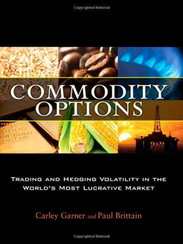 Commodity Options: Trading and Hedging Volatility in the World's Most Lucrative Market by Garner, Carley/ Brittain, Paul