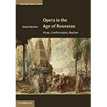Opera in the Age of Rousseau: Music, Confrontation, Realism (Cambridge Studies in Opera)