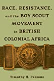Race, Resistance, and the Boy Scout Movement in British Colonial Africa, Timothy H. Parsons, 0821415964