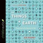 The Things of Earth: Treasuring God by Enjoying His Gifts   Joe Rigney
