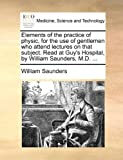 Elements of the Practice of Physic, for the Use of Gentlemen Who Attend Lectures on That Subject Read at Guy's Hospital, by William Saunders, M D, William Saunders, 1170560385