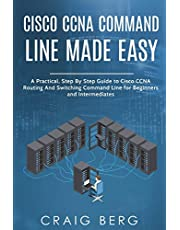 Cisco CCNA Command Guide For Beginners And Intermediates: A Practical Step By Step Guide to Cisco CCNA Routing And Switching Command Line for Beginners and Intermediates