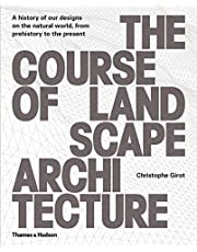 The Course of Landscape Architecture: A History Of Our Designs On The Natural World