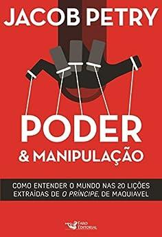 """Poder & Manipulação: Como entender o mundo em vinte lições extraídas de """"O Príncipe"""", de Maquiavel por [Petry, Jacob]"""