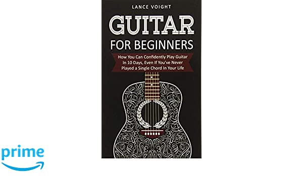 Guitar for Beginners: How You Can Confidently Play Guitar In 10 Days, Even If Youve Never Played a Single Chord In Your Life: Amazon.es: Lance Voight: ...
