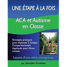 Une étape à la fois: ACA et autisme en classe(ABA and Autism in the Classroom) Stratégies pratiques pour implanter l'Analyse Comportementale Appliquée pour élèves autistes