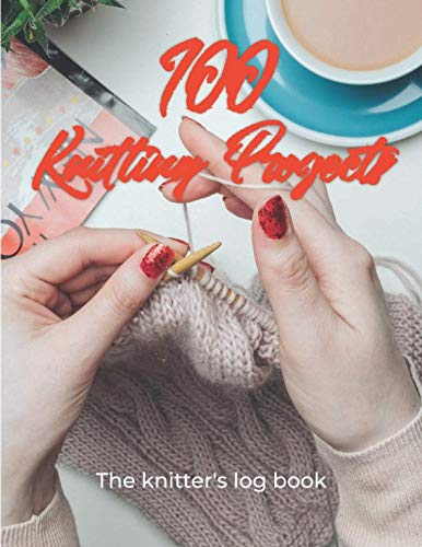 100 Knitting Projects - The Knitter's Log Book: Record your knitting patterns, projects and designs in this journal for knitter's. Log your progress ... 100 knitting projects. A gift for knitter's.