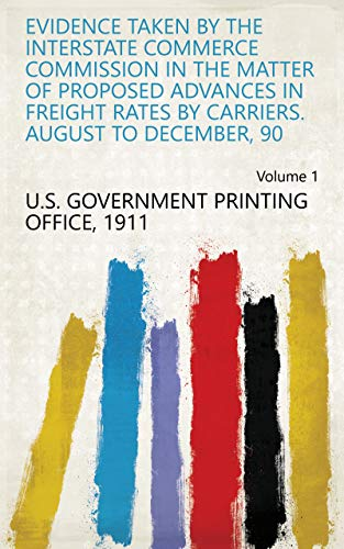 Evidence Taken by the Interstate Commerce Commission in the Matter of Proposed Advances in Freight Rates by Carriers. August to December, 90 Volume 1