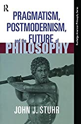 Pragmatism, Postmodernism and the Future of Philosophy (Routledge American Philosophy Series)