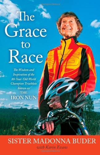 The Grace to Race: The Wisdom and Inspiration of the 80-Year-Old World Champion Triathlete Known as the Iron Nun (Hourglass Where Buy To)