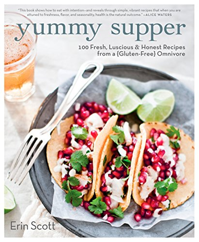 Yummy Supper: 100 Fresh, Luscious & Honest Recipes from a Gluten-Free Omnivore