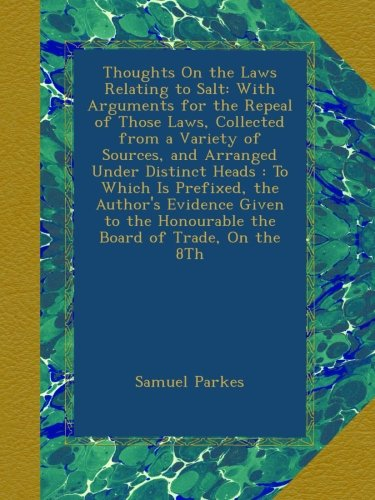 Download Thoughts On the Laws Relating to Salt: With Arguments for the Repeal of Those Laws, Collected from a Variety of Sources, and Arranged Under Distinct ... the Honourable the Board of Trade, On the 8Th pdf