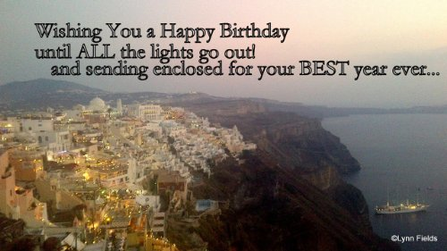 Wishing You a Happy Birthday until All the lights go out!.. and sending enclosed for your BEST year ever!