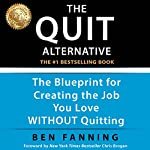 The QUIT Alternative: The Blueprint for Creating the Job You Love WITHOUT Quitting | Ben Fanning