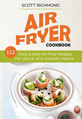 Air Fryer Cookbook: 112 Tasty & Easy Air Fryer Recipes For Quick And Healthy Meals by Scott Richmond