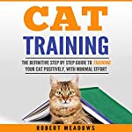 Cat Training: The Definitive Step by Step Guide to Training Your Cat Positively, with Minimal Effort | Robert Meadows