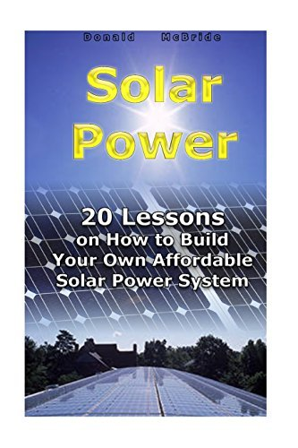 Solar Power: 20 Lessons on How to Build Your Own Affordable Solar Power System: (Energy Independence, Lower Bills & Off Grid Living) (Self Reliance, Solar Energy) by Donald McBride (2016-10-09)