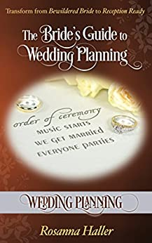 Wedding Planning: Transform from Bewildered Bride to Reception Ready (The Bride's Guide to Wedding Planning Book 21)