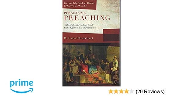 persuasive preaching a biblical and practical guide to the