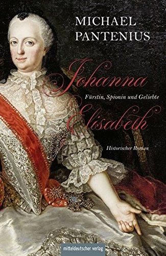 Johanna Elisabeth - Fürstin, Spionin und Geliebte: Das Leben der Mutter Katharinas II.