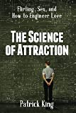 The Science of Attraction: Flirting, Sex, and How to Engineer Love