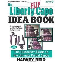 The Liberty FLIP Capo Idea Book: The Guitarist's Guide to the Ultimate Partial Capos (Capo Voodoo Guitar) (Volume 9)