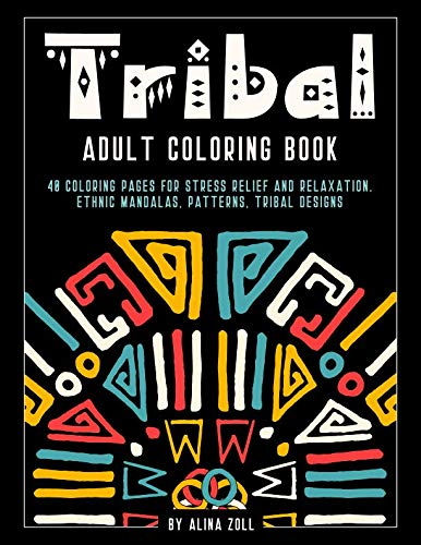 Tribal Adult Coloring Book: 40 Coloring Pages for Stress Releif and Relaxation. Ethnic Mandalas, Patterns, Tribal Designs -