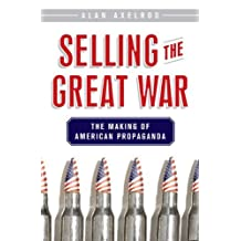 Selling the Great War: The Making of American Propaganda