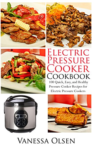 Electric Pressure Cooker Cookbook: 100 Quick, Easy, and Healthy Pressure Cooker Recipes for Electric Pressure Cookers (Pressure Cooker Cookbook, Pressure Cooker Recipes, Pressure C