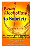 From Alcoholism to Sobriety: How I Went from a Life of Uncontrollable Drinking to Putting Down the Bottle for Good