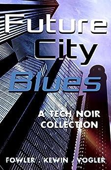 Future City Blues: a tech noir collection by [Kewin, Simon, Fowler, Milo James, Vogler, Neil]