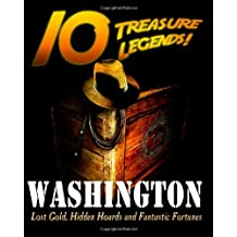 10 Treasure Legends! Washington: Lost Gold, Hidden Hoards and Fantastic Fortunes