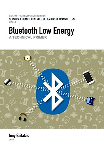 Bluetooth Low Energy: A Technical Primer: Your Guide to the Magic Behind the Internet of Things