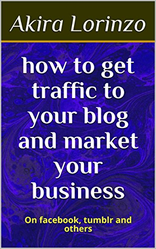 how to get traffic to your blog and market your business: On facebook, tumblr and others (make money online)