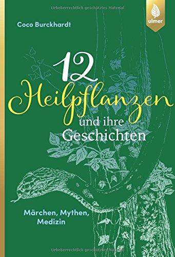 12 Heilpflanzen und ihre Geschichten: Märchen, Mythen, Medizin