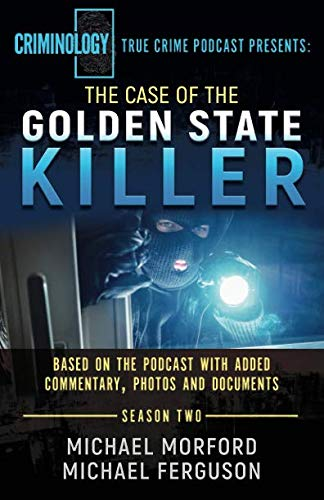 The Case Of The Golden State Killer: Based On The Podcast With Additional Commentary, Photographs And Documents (Criminology Podcast Season Two)